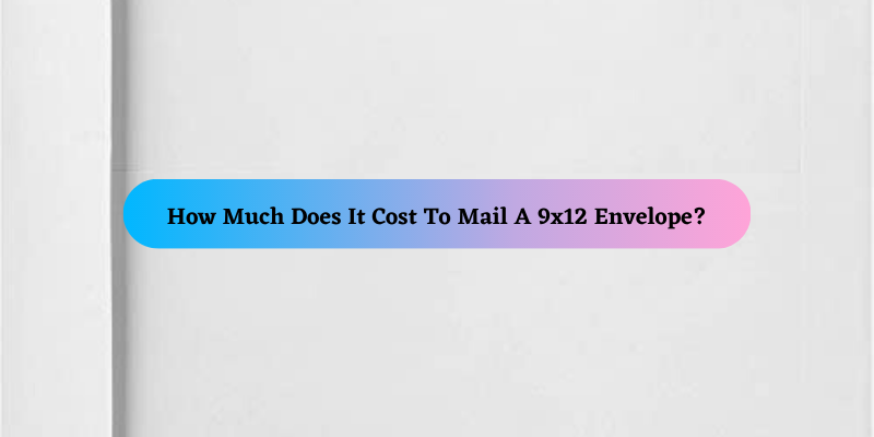 How Much Does It Cost To Mail A 9x12 Envelope